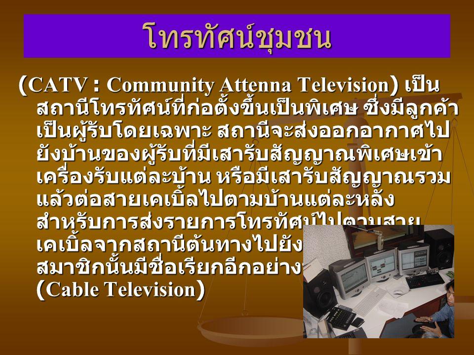โทรทัศน์ชุมชน (CATV : Community Attenna Television) เป็น สถานีโทรทัศน์ที่ก่อตั้งขึ้นเป็นพิเศษ ซึ่งมีลูกค้า เป็นผู้รับโดยเฉพาะ สถานีจะส่งออกอากาศไป ยังบ้านของผู้รับที่มีเสารับสัญญาณพิเศษเข้า เครื่องรับแต่ละบ้าน หรือมีเสารับสัญญาณรวม แล้วต่อสายเคเบิ้ลไปตามบ้านแต่ละหลัง สำหรับการส่งรายการโทรทัศน์ไปตามสาย เคเบิ้ลจากสถานีต้นทางไปยังบ้านที่บอกรับ สมาชิกนั้นมีชื่อเรียกอีกอย่างหนึ่งว่า เคเบิ้ลทีวี (Cable Television)