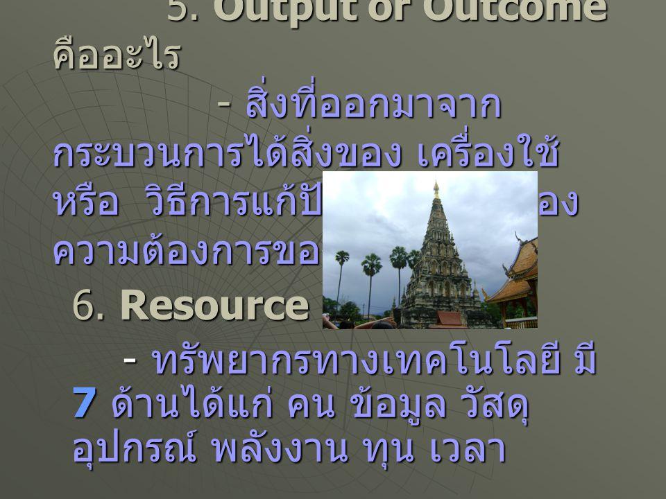 5. Output or Outcome คืออะไร - สิ่งที่ออกมาจาก กระบวนการได้สิ่งของ เครื่องใช้ หรือ วิธีการแก้ปัญหา หรือสนอง ความต้องการของมนุษย์ 5. Output or Outcome