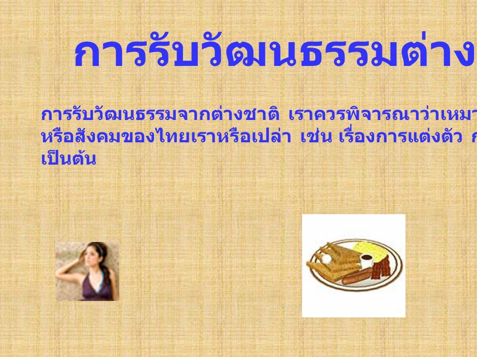 การรับวัฒนธรรมต่างชาติ การรับวัฒนธรรมจากต่างชาติ เราควรพิจารณาว่าเหมาะตัวเรา หรือสังคมของไทยเราหรือเปล่า เช่น เรื่องการแต่งตัว การทานอาหาร เป็นต้น