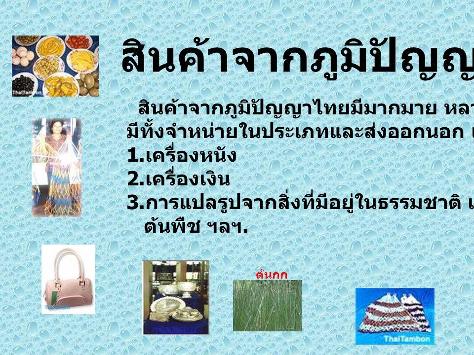 สินค้าจากภูมิปัญญาไทย สินค้าจากภูมิปัญญาไทยมีมากมาย หลายประเภท มีทั้งจำหน่ายในประเภทและส่งออกนอก เช่น 1. เครื่องหนัง 2. เครื่องเงิน 3. การแปลรูปจากสิ่