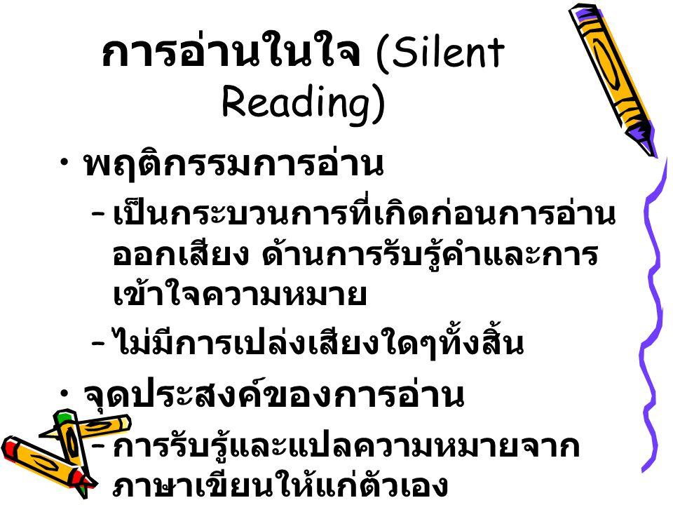 การอ่านในใจ (Silent Reading) พฤติกรรมการอ่าน – เป็นกระบวนการที่เกิดก่อนการอ่าน ออกเสียง ด้านการรับรู้คำและการ เข้าใจความหมาย – ไม่มีการเปล่งเสียงใดๆทั้งสิ้น จุดประสงค์ของการอ่าน – การรับรู้และแปลความหมายจาก ภาษาเขียนให้แก่ตัวเอง – ความแตกต่างระหว่างการอ่านออก เสียงและการอ่านในใจ