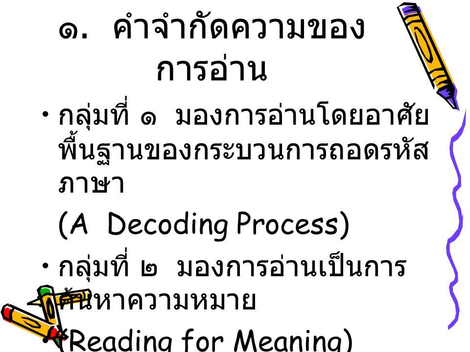 ๑. คำจำกัดความของ การอ่าน กลุ่มที่ ๑ มองการอ่านโดยอาศัย พื้นฐานของกระบวนการถอดรหัส ภาษา (A Decoding Process) กลุ่มที่ ๒ มองการอ่านเป็นการ ค้นหาความหมา