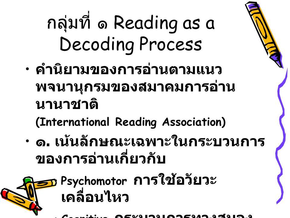 กลุ่มที่ ๑ Reading as a Decoding Process คำนิยามของการอ่านตามแนว พจนานุกรมของสมาคมการอ่าน นานาชาติ (International Reading Association) ๑.