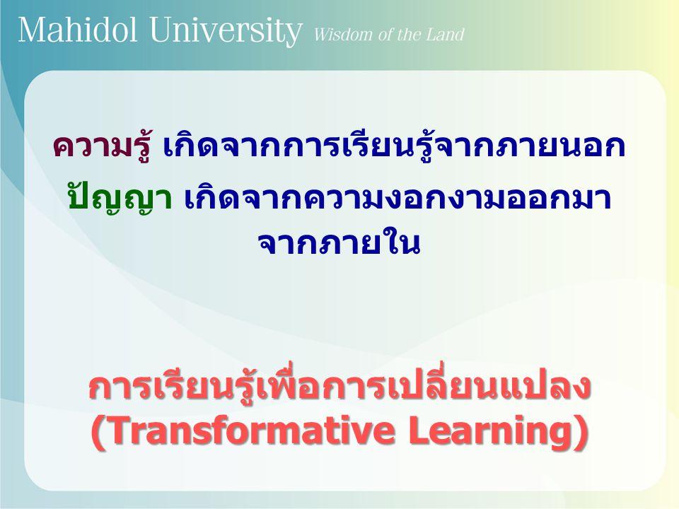 ความรู้ เกิดจากการเรียนรู้จากภายนอก ปัญญา เกิดจากความงอกงามออกมา จากภายใน การเรียนรู้เพื่อการเปลี่ยนแปลง (Transformative Learning)