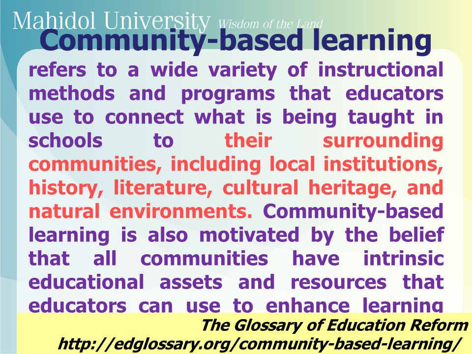 Community-based learning is the broad set of teaching/learning strategies that enable youth and adults to learn what they want to learn from any segment of the community.