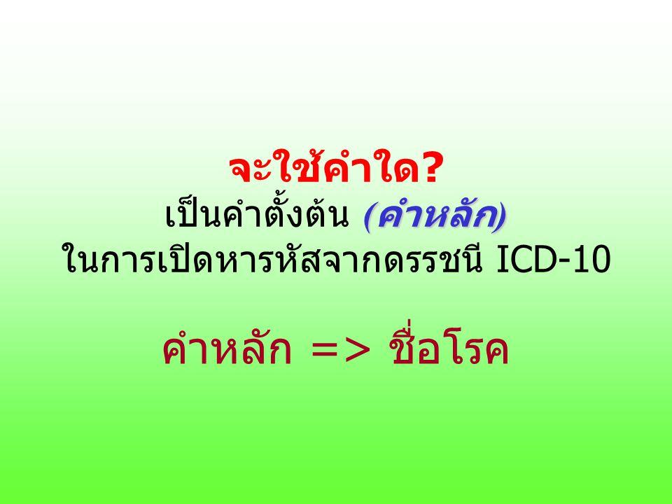 ( คำหลัก ) จะใช้คำใด? เป็นคำตั้งต้น ( คำหลัก ) ในการเปิดหารหัสจากดรรชนี ICD-10 คำหลัก => ชื่อโรค