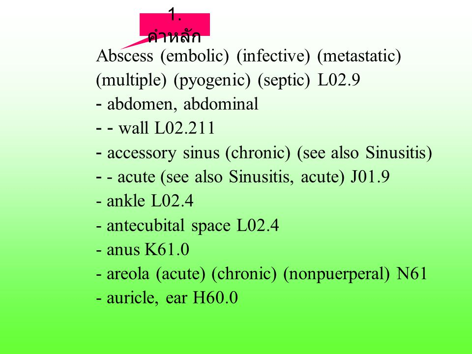 Abscess (embolic) (infective) (metastatic) (multiple) (pyogenic) (septic) L02.9 - abdomen, abdominal - - wall L02.211 - accessory sinus (chronic) (see