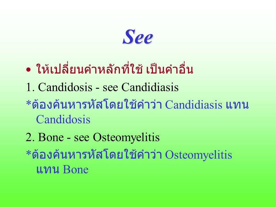 See ให้เปลี่ยนคำหลักที่ใช้ เป็นคำอื่น 1. Candidosis - see Candidiasis * ต้องค้นหารหัสโดยใช้คำว่า Candidiasis แทน Candidosis 2. Bone - see Osteomyeliti