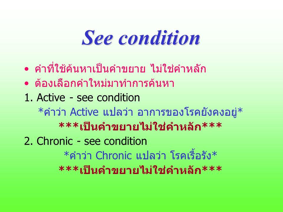 See condition คำที่ใช้ค้นหาเป็นคำขยาย ไม่ใช่คำหลัก ต้องเลือกคำใหม่มาทำการค้นหา 1. Active - see condition *คำว่า Active แปลว่า อาการของโรคยังคงอยู่* **