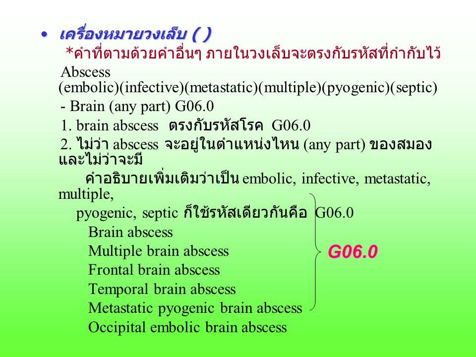เครื่องหมายวงเล็บ ( )เครื่องหมายวงเล็บ ( ) *คำที่ตามด้วยคำอื่นๆ ภายในวงเล็บจะตรงกับรหัสที่กำกับไว้ Abscess (embolic)(infective)(metastatic)(multiple)(