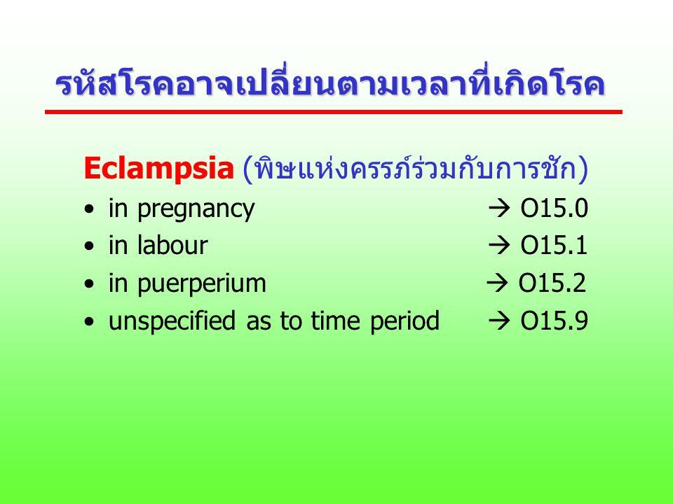 รหัสโรคอาจเปลี่ยนตามเวลาที่เกิดโรค Eclampsia (พิษแห่งครรภ์ร่วมกับการชัก) in pregnancy  O15.0 in labour  O15.1 in puerperium  O15.2 unspecified as t