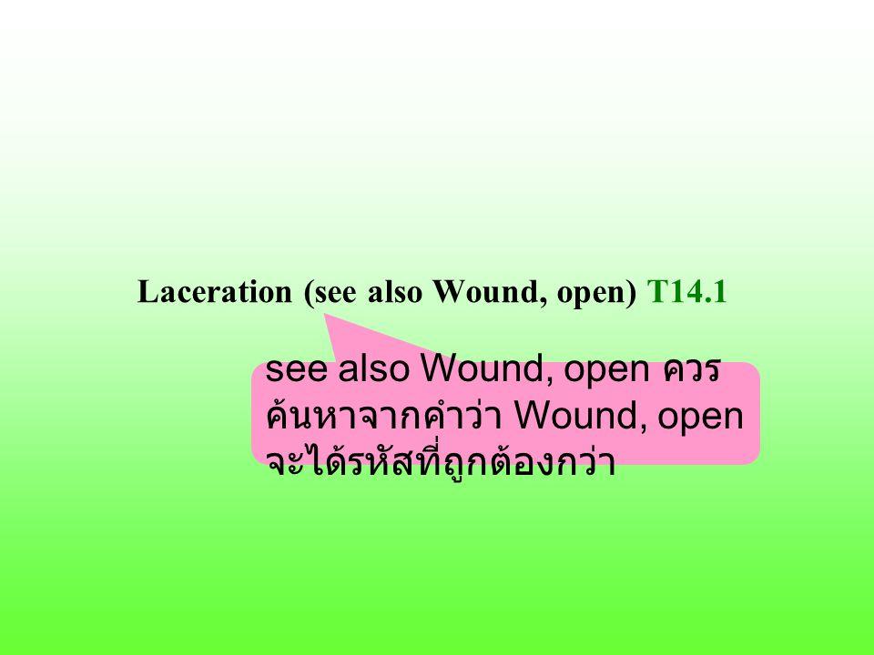 Laceration (see also Wound, open) T14.1 see also Wound, open ควร ค้นหาจากคำว่า Wound, open จะได้รหัสที่ถูกต้องกว่า