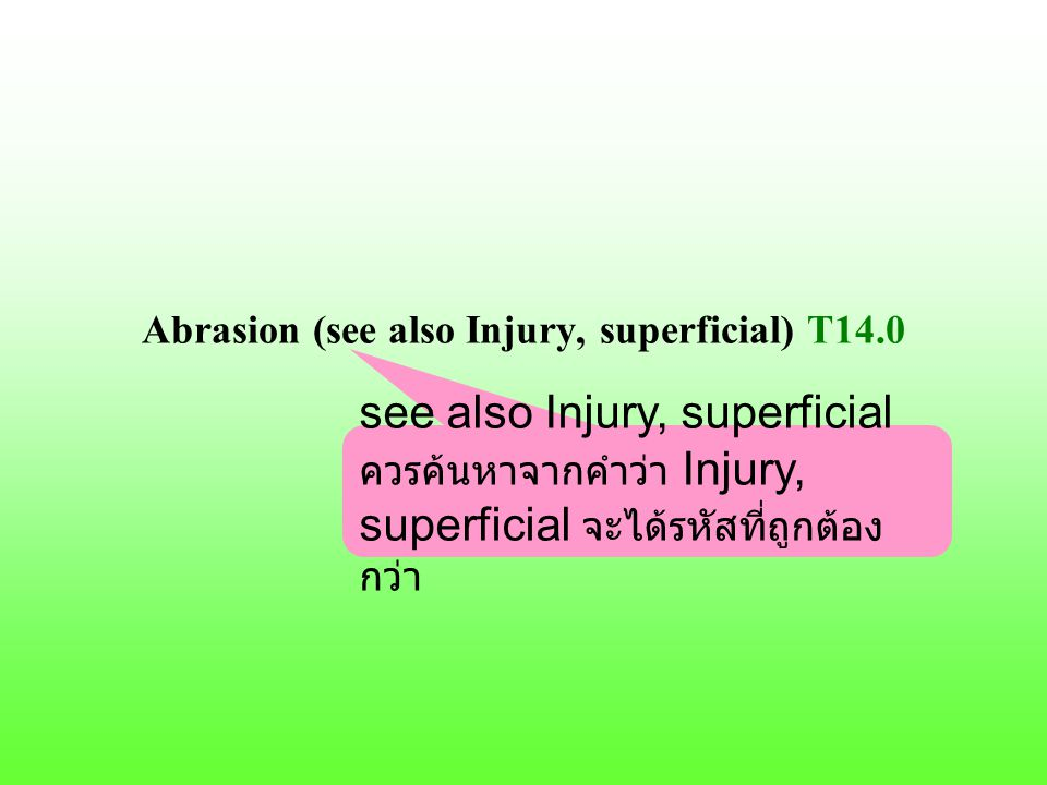 Abrasion (see also Injury, superficial) T14.0 see also Injury, superficial ควรค้นหาจากคำว่า Injury, superficial จะได้รหัสที่ถูกต้อง กว่า