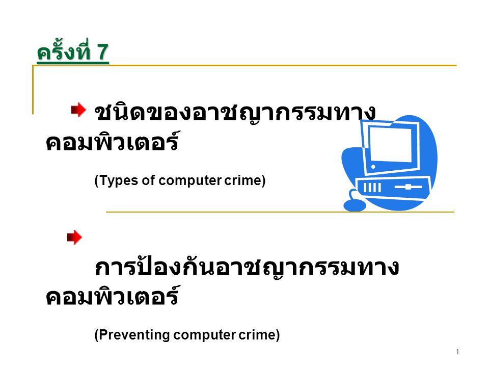 2 ชนิดของอาชญากรรมทาง คอมพิวเตอร์ (Types of computer crime) ระบบข้อมูลสารสนเทศได้รับการพัฒนาและมี ความซับซ้อนมากยิ่งขึ้น ลักษณะของอาชญากรก็มีได้มากมายหลายรูปแบบ ตั้งแต่เกี่ยวข้องกับผู้เขียน โปรแกรม เสมือนผู้ป้อนข้อมูล เจ้าหน้าที่รับจ่ายเงิน ของธนาคารหรือธนากร (Bank teller) ทีมงานภายในและภายนอกองค์การ และ รวมทั้งนักศึกษาด้วย จากข้อมูลสถิติอ้างอิงของศูนย์ข้อมูลอาชญากรรม คอมพิวเตอร์ของชาติ สหรัฐอเมริกา พบว่าเหยื่อของอาชญากรรมเหล่านั้น ส่วนใหญ่จะเป็นธนาคาร และบริษัทโทรคมนาคม