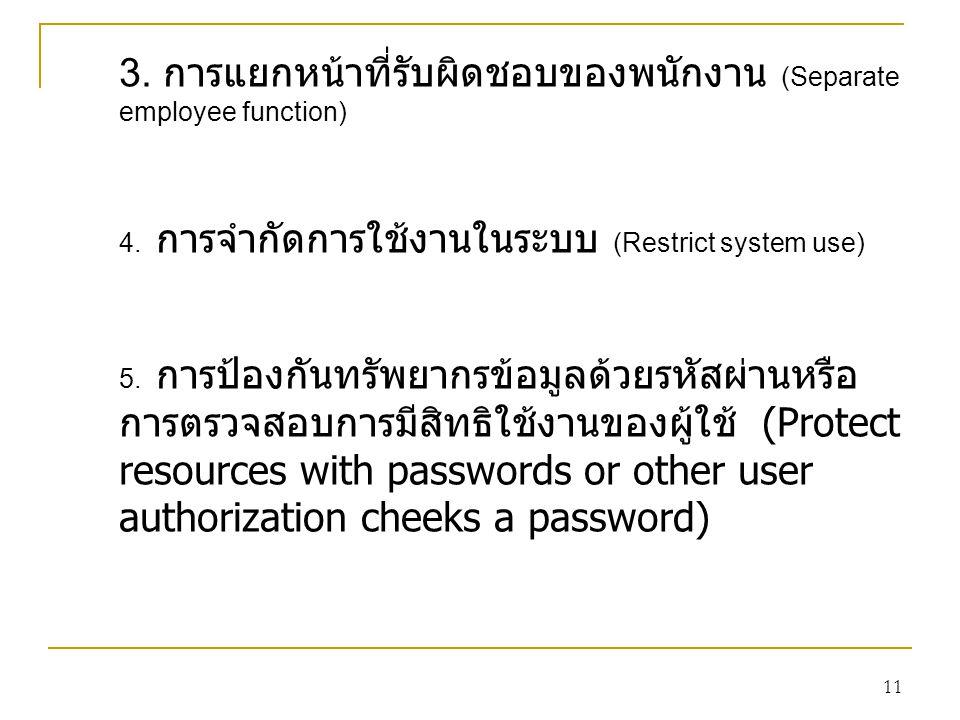 11 3. การแยกหน้าที่รับผิดชอบของพนักงาน (Separate employee function) 4. การจำกัดการใช้งานในระบบ (Restrict system use) 5. การป้องกันทรัพยากรข้อมูลด้วยรห