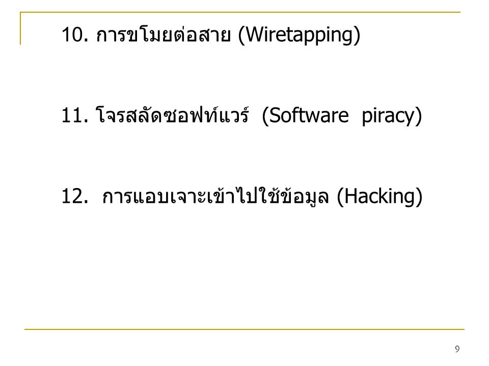 9 10. การขโมยต่อสาย (Wiretapping) 11. โจรสลัดซอฟท์แวร์ (Software piracy) 12. การแอบเจาะเข้าไปใช้ข้อมูล (Hacking)
