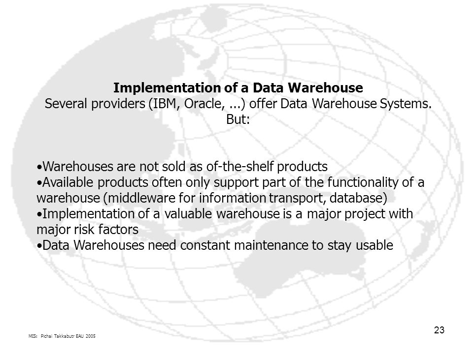 MIS: Pichai Takkabutr EAU 2005 23 Implementation of a Data Warehouse Several providers (IBM, Oracle,...) offer Data Warehouse Systems. But: Warehouses