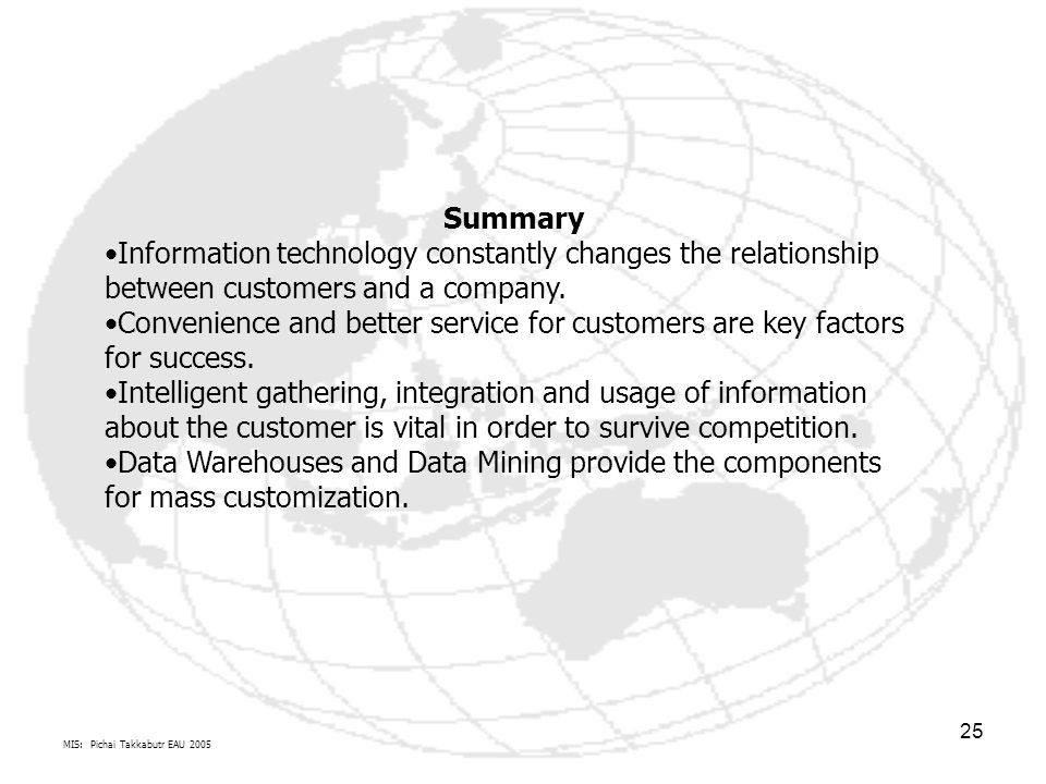 MIS: Pichai Takkabutr EAU 2005 25 Summary Information technology constantly changes the relationship between customers and a company. Convenience and