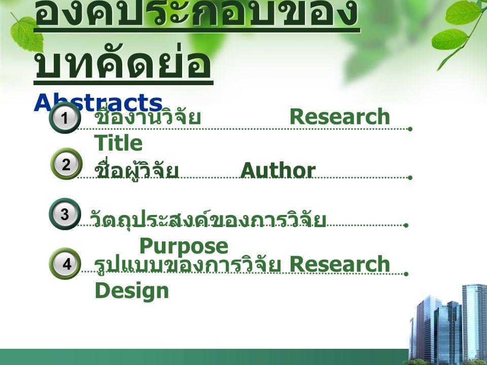 องค์ประกอบของ บทคัดย่อ Abstracts รูปแบบของการวิจัย Research Design 2 ชื่องานวิจัย Research Title 3133 4 ชื่อผู้วิจัย Author วัตถุประสงค์ของการวิจัย Pu
