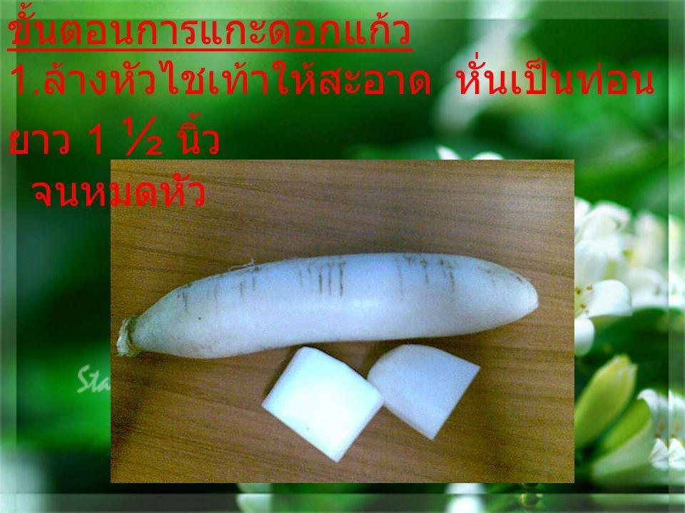 ขั้นตอนการแกะดอกแก้ว 1. ล้างหัวไชเท้าให้สะอาด หั่นเป็นท่อน ยาว 1 ½ นิ้ว จนหมดหัว