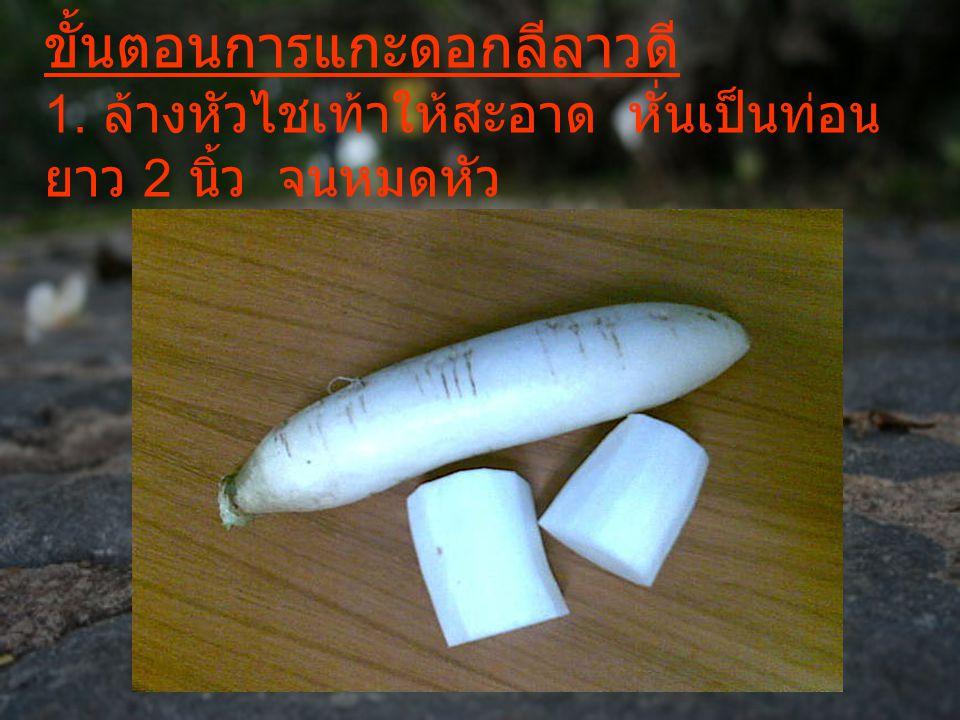 ขั้นตอนการแกะดอกลีลาวดี 1. ล้างหัวไชเท้าให้สะอาด หั่นเป็นท่อน ยาว 2 นิ้ว จนหมดหัว