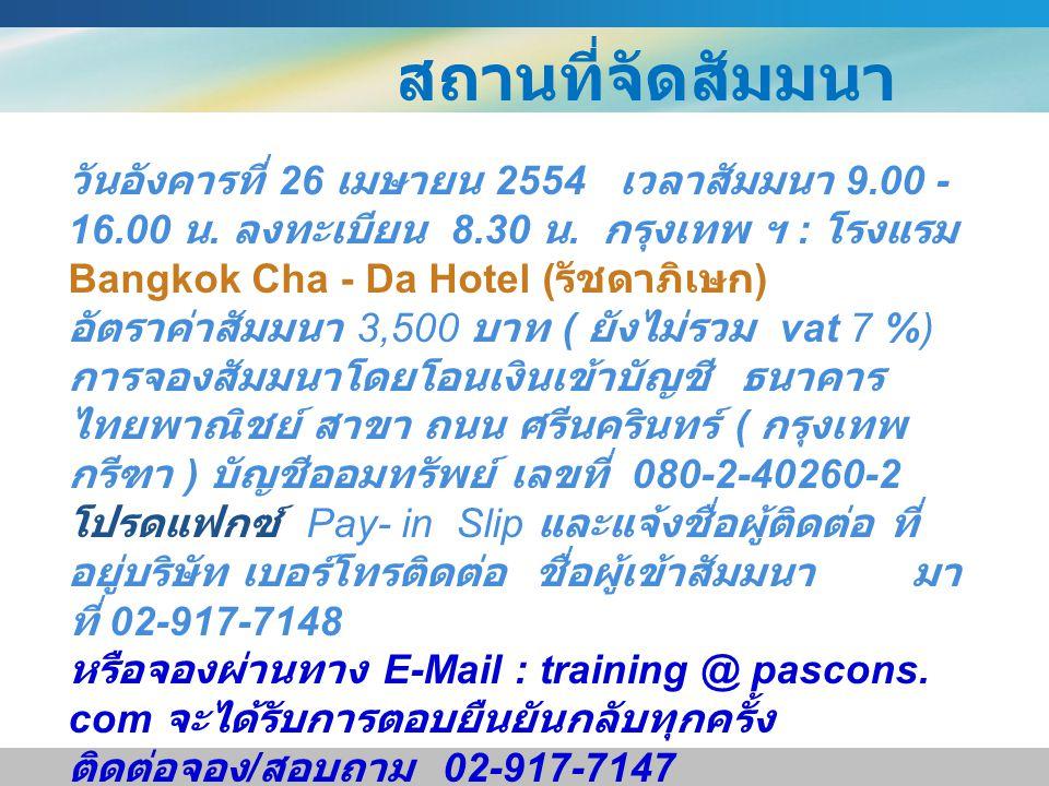 สถานที่จัดสัมมนา วันอังคารที่ 26 เมษายน 2554 เวลาสัมมนา 9.00 - 16.00 น. ลงทะเบียน 8.30 น. กรุงเทพ ฯ : โรงแรม Bangkok Cha - Da Hotel ( รัชดาภิเษก ) อัต