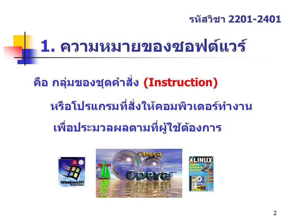 2 1. ความหมายของซอฟต์แวร์ คือ กลุ่มของชุดคำสั่ง (Instruction) หรือโปรแกรมที่สั่งให้คอมพิวเตอร์ทำงาน เพื่อประมวลผลตามที่ผู้ใช้ต้องการ รหัสวิชา 2201-240