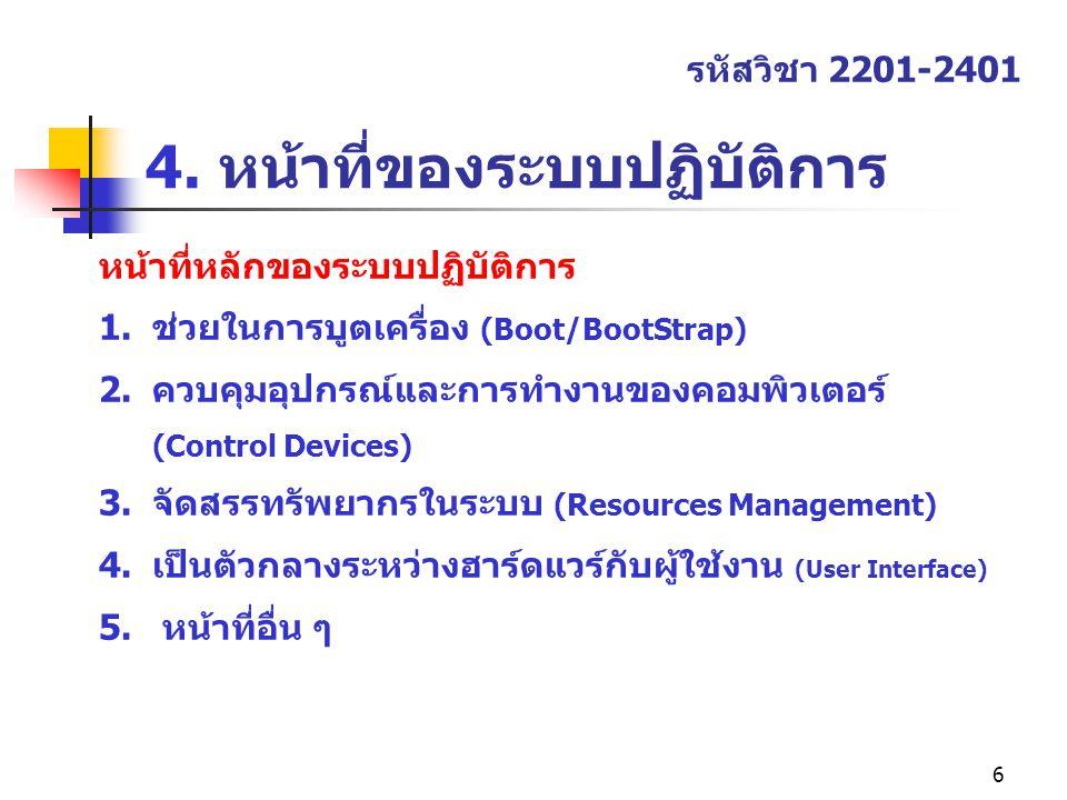 6 4. หน้าที่ของระบบปฏิบัติการ รหัสวิชา 2201-2401 หน้าที่หลักของระบบปฏิบัติการ 1.ช่วยในการบูตเครื่อง (Boot/BootStrap) 2.ควบคุมอุปกรณ์และการทำงานของคอมพ