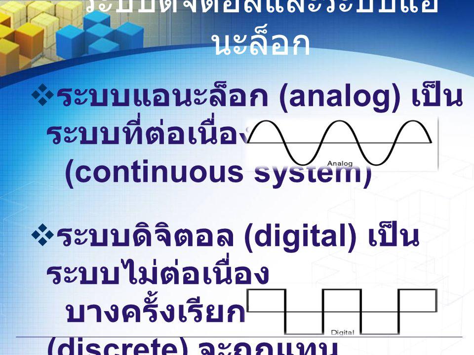 ระบบดิจิตอลและระบบแอ นะล็อก  ระบบแอนะล็อก (analog) เป็น ระบบที่ต่อเนื่อง (continuous system)  ระบบดิจิตอล (digital) เป็น ระบบไม่ต่อเนื่อง บางครั้งเร