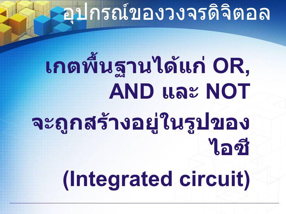 อุปกรณ์ของวงจรดิจิตอล เกตพื้นฐานได้แก่ OR, AND และ NOT จะถูกสร้างอยู่ในรูปของ ไอซี (Integrated circuit)