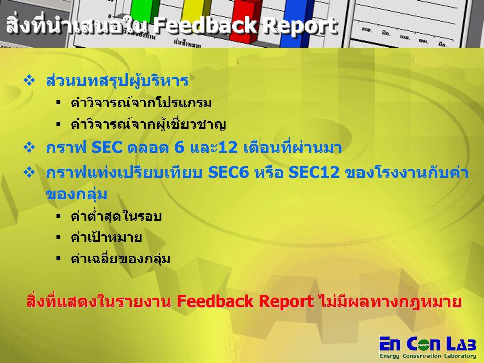 ส่วนบทสรุปผู้บริหาร  คำวิจารณ์จากโปรแกรม  คำวิจารณ์จากผู้เชี่ยวชาญ  กราฟ SEC ตลอด 6 และ12 เดือนที่ผ่านมา  กราฟแท่งเปรียบเทียบ SEC6 หรือ SEC12 ของโรงงานกับค่า ของกลุ่ม  ค่าต่ำสุดในรอบ  ค่าเป้าหมาย  ค่าเฉลี่ยของกลุ่ม สิ่งที่แสดงในรายงาน Feedback Report ไม่มีผลทางกฎหมาย สิ่งที่แสดงในรายงาน Feedback Report ไม่มีผลทางกฎหมาย