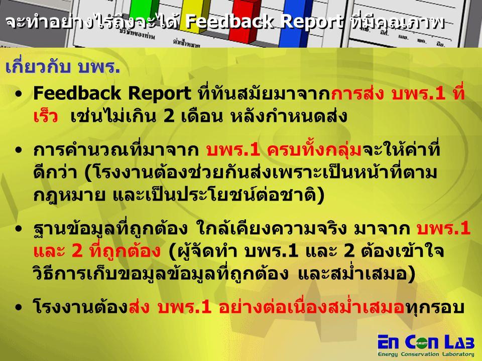จะทำอย่างไรถึงจะได้ Feedback Report ที่มีคุณภาพ Feedback Report ที่ทันสมัยมาจากการส่ง บพร.1 ที่ เร็ว เช่นไม่เกิน 2 เดือน หลังกำหนดส่ง การคำนวณที่มาจาก บพร.1 ครบทั้งกลุ่มจะให้ค่าที่ ดีกว่า (โรงงานต้องช่วยกันส่งเพราะเป็นหน้าที่ตาม กฎหมาย และเป็นประโยชน์ต่อชาติ) ฐานข้อมูลที่ถูกต้อง ใกล้เคียงความจริง มาจาก บพร.1 และ 2 ที่ถูกต้อง (ผู้จัดทำ บพร.1 และ 2 ต้องเข้าใจ วิธีการเก็บขอมูลข้อมูลที่ถูกต้อง และสม่ำเสมอ) โรงงานต้องส่ง บพร.1 อย่างต่อเนื่องสม่ำเสมอทุกรอบ เกี่ยวกับ บพร.