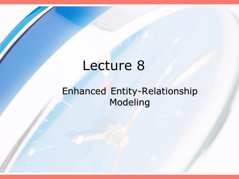 Lecture 8 Enhanced Entity-Relationship Modeling