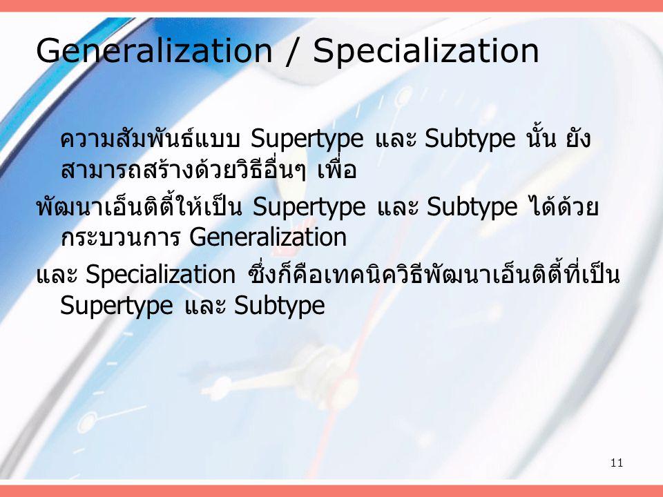 11 Generalization / Specialization ความสัมพันธ์แบบ Supertype และ Subtype นั้น ยัง สามารถสร้างด้วยวิธีอื่นๆ เพื่อ พัฒนาเอ็นติตี้ให้เป็น Supertype และ S