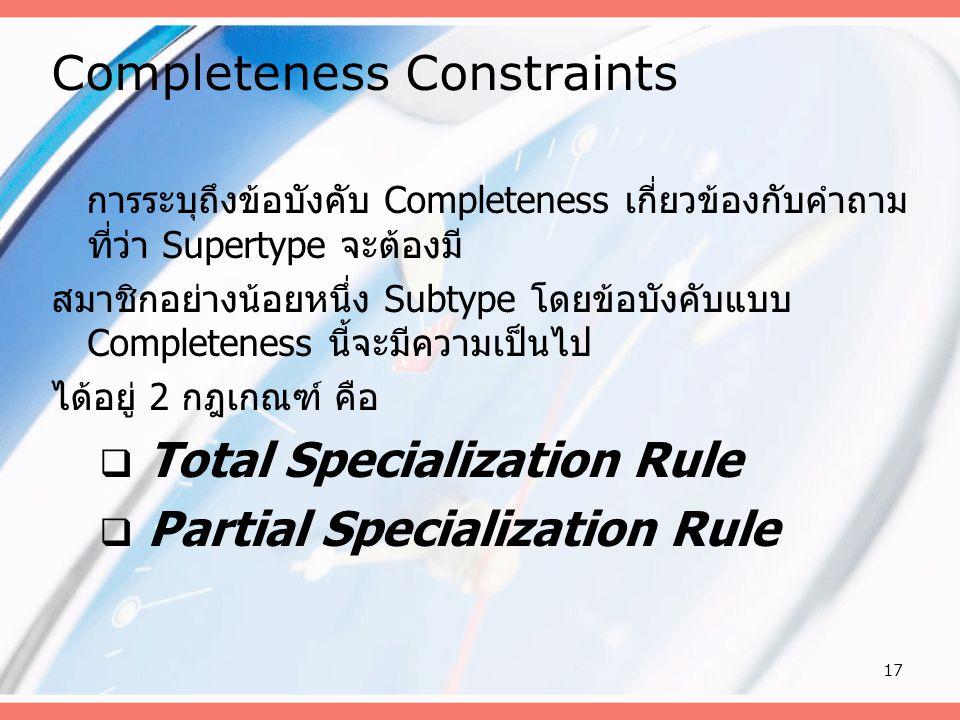 17 Completeness Constraints การระบุถึงข้อบังคับ Completeness เกี่ยวข้องกับคำถาม ที่ว่า Supertype จะต้องมี สมาชิกอย่างน้อยหนึ่ง Subtype โดยข้อบังคับแบบ