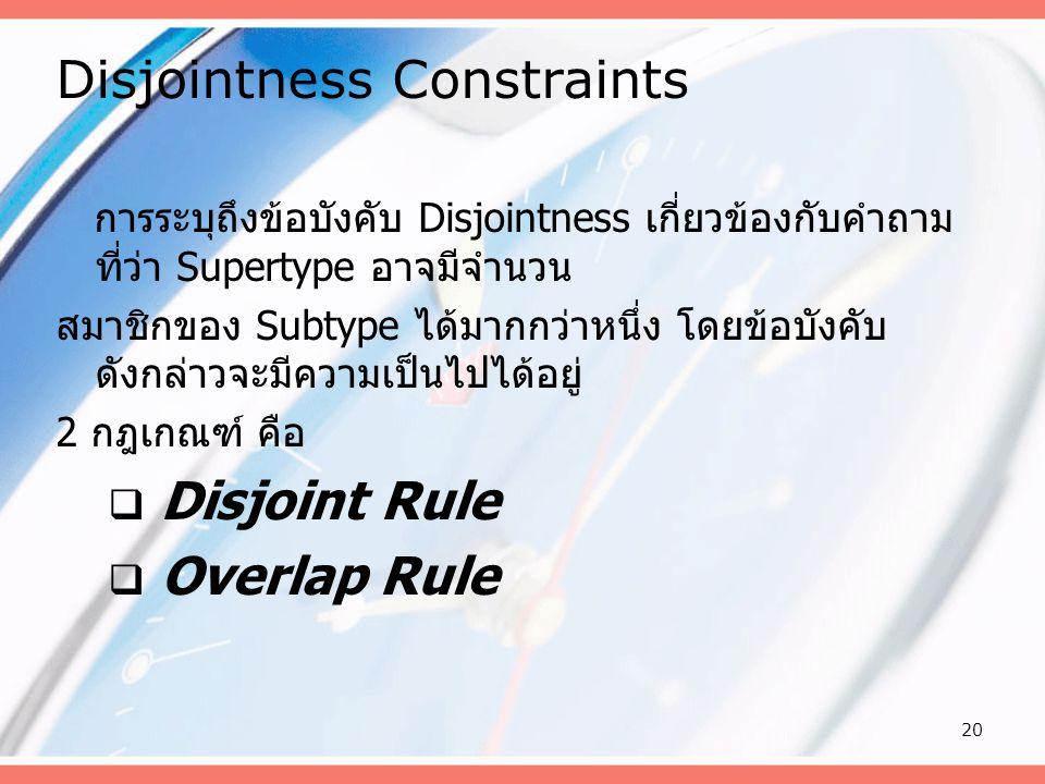 20 Disjointness Constraints การระบุถึงข้อบังคับ Disjointness เกี่ยวข้องกับคำถาม ที่ว่า Supertype อาจมีจำนวน สมาชิกของ Subtype ได้มากกว่าหนึ่ง โดยข้อบั