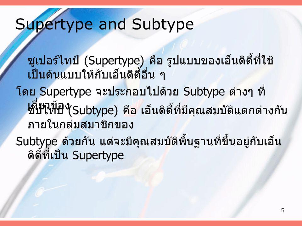 5 Supertype and Subtype ซูเปอร์ไทป์ (Supertype) คือ รูปแบบของเอ็นติตี้ที่ใช้ เป็นต้นแบบให้กับเอ็นติตี้อื่น ๆ โดย Supertype จะประกอบไปด้วย Subtype ต่าง