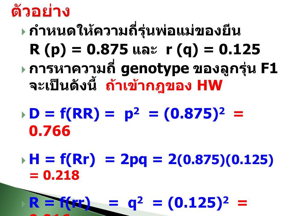  กำหนดให้ความถี่รุ่นพ่อแม่ของยีน R (p) = 0.875 และ r (q) = 0.125  การหาความถี่ genotype ของลูกรุ่น F1 จะเป็นดังนี้ ถ้าเข้ากฎของ HW  D = f(RR) = p 2 = (0.875) 2 = 0.766  H = f(Rr) = 2pq = 2 (0.875)(0.125) = 0.218  R = f(rr) = q 2 = (0.125) 2 = 0.016