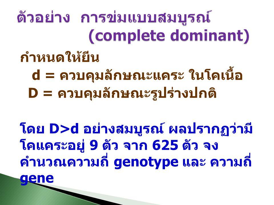 กำหนดให้ยีน d = ควบคุมลักษณะแคระ ในโคเนื้อ D = ควบคุมลักษณะรูปร่างปกติ โดย D>d อย่างสมบูรณ์ ผลปรากฏว่ามี โคแคระอยู่ 9 ตัว จาก 625 ตัว จง คำนวณความถี่ genotype และ ความถี่ gene
