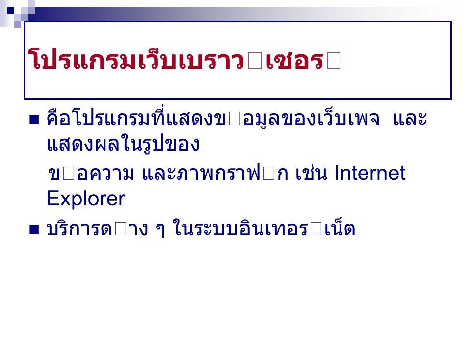 โปรแกรมเว็บเบราวเซอร คือโปรแกรมที่แสดงขอมูลของเว็บเพจ และ แสดงผลในรูปของ ขอความ และภาพกราฟก เช่น Internet Explorer บริการตาง ๆ ในระบบอินเทอรเน็ต