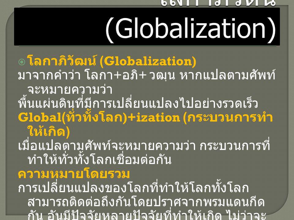  โลกาภิวัฒน์ (Globalization) มาจากคำว่า โลกา + อภิ + วฒฺน หากแปลตามศัพท์ จะหมายความว่า พื้นแผ่นดินที่มีการเปลี่ยนแปลงไปอย่างรวดเร็ว Global( ทั่วทั้งโ
