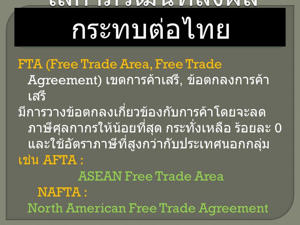 FTA (Free Trade Area, Free Trade Agreement) เขตการค้าเสรี, ข้อตกลงการค้า เสรี มีการวางข้อตกลงเกี่ยวข้องกับการค้าโดยจะลด ภาษีศุลกากรให้น้อยที่สุด กระทั
