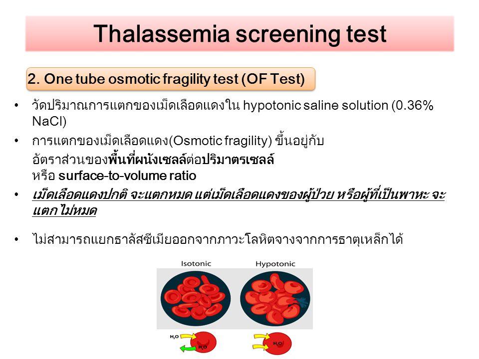 Thalassemia screening test 2. One tube osmotic fragility test (OF Test) วัดปริมาณการแตกของเม็ดเลือดแดงใน hypotonic saline solution (0.36% NaCl) การแตก