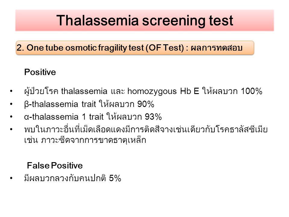 Thalassemia screening test 2. One tube osmotic fragility test (OF Test) : ผลการทดสอบ Positive ผู้ป่วยโรค thalassemia และ homozygous Hb E ให้ผลบวก 100%