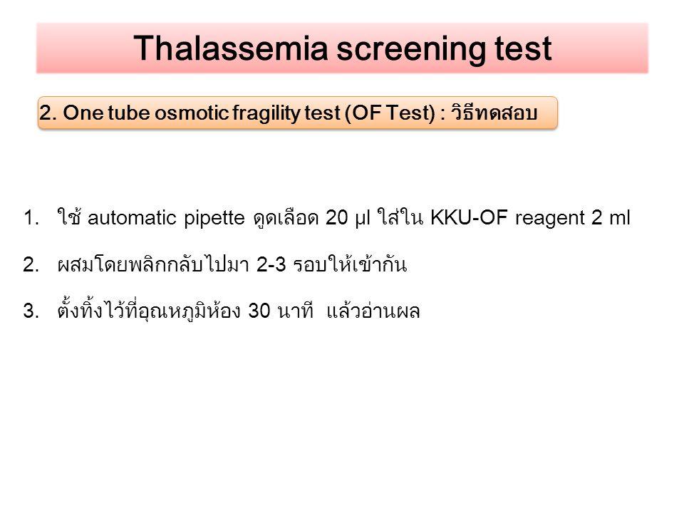 Thalassemia screening test 2. One tube osmotic fragility test (OF Test) : วิธีทดสอบ 1.ใช้ automatic pipette ดูดเลือด 20 μl ใส่ใน KKU-OF reagent 2 ml 2