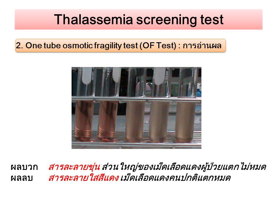 Thalassemia screening test 2. One tube osmotic fragility test (OF Test) : การอ่านผล ผลบวก สารละลายขุ่น ส่วนใหญ่ของเม็ดเลือดแดงผู้ป่วยแตกไม่หมด ผลลบ สา