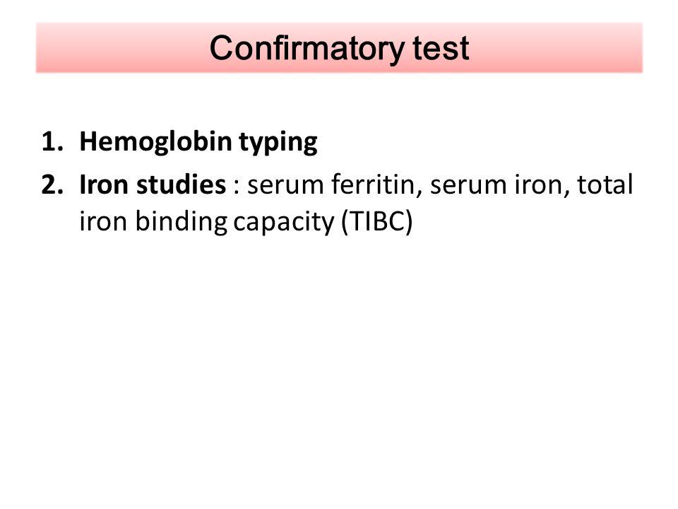 1.Hemoglobin typing 2.Iron studies : serum ferritin, serum iron, total iron binding capacity (TIBC) Confirmatory test