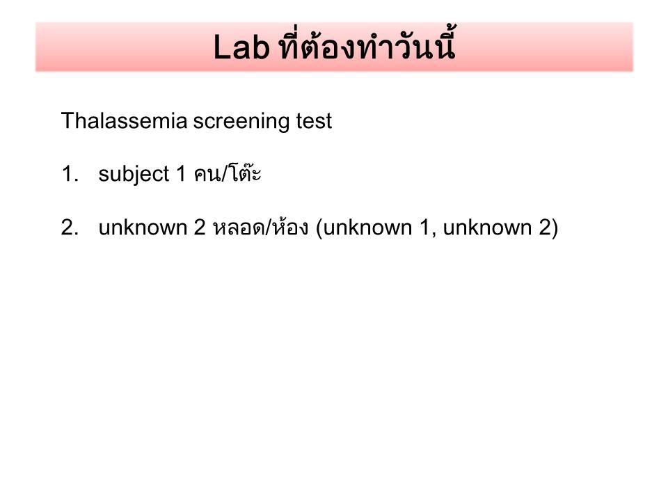 Lab ที่ต้องทำวันนี้ Thalassemia screening test 1.subject 1 คน/โต๊ะ 2.unknown 2 หลอด/ห้อง (unknown 1, unknown 2)