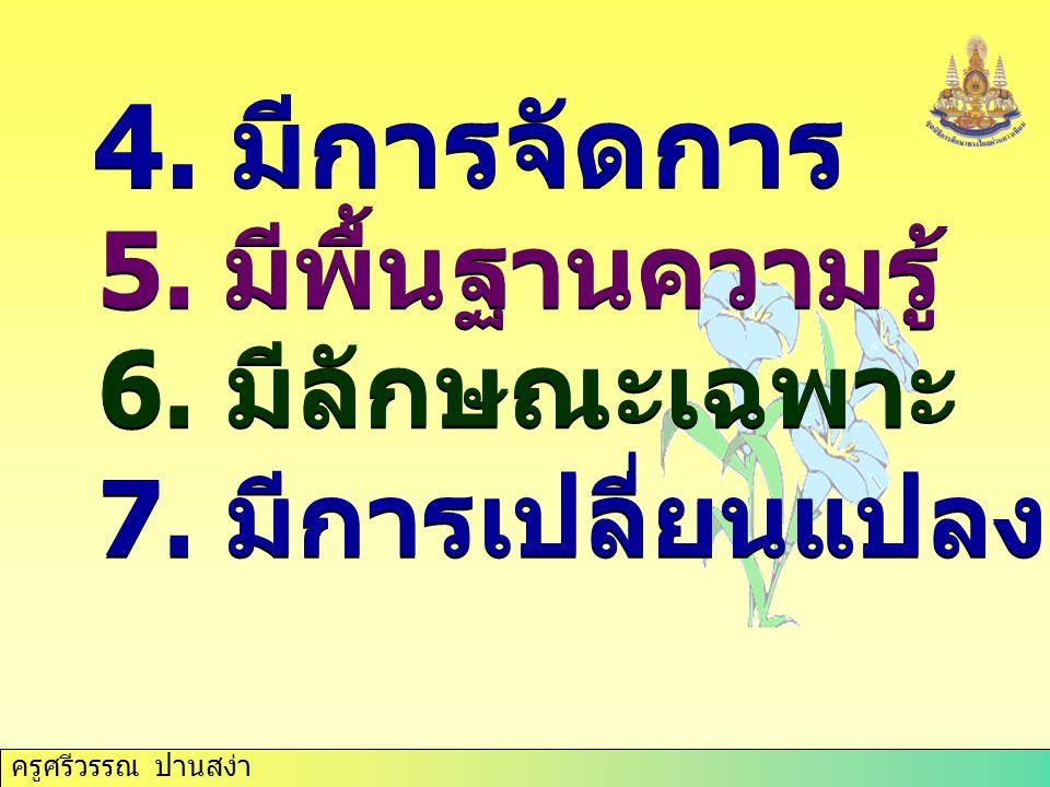 ครูศรีวรรณ ปานสง่า 4. มีการจัดการ 5. มีพื้นฐานความรู้ 6. มีลักษณะเฉพาะ 7. มีการเปลี่ยนแปลง