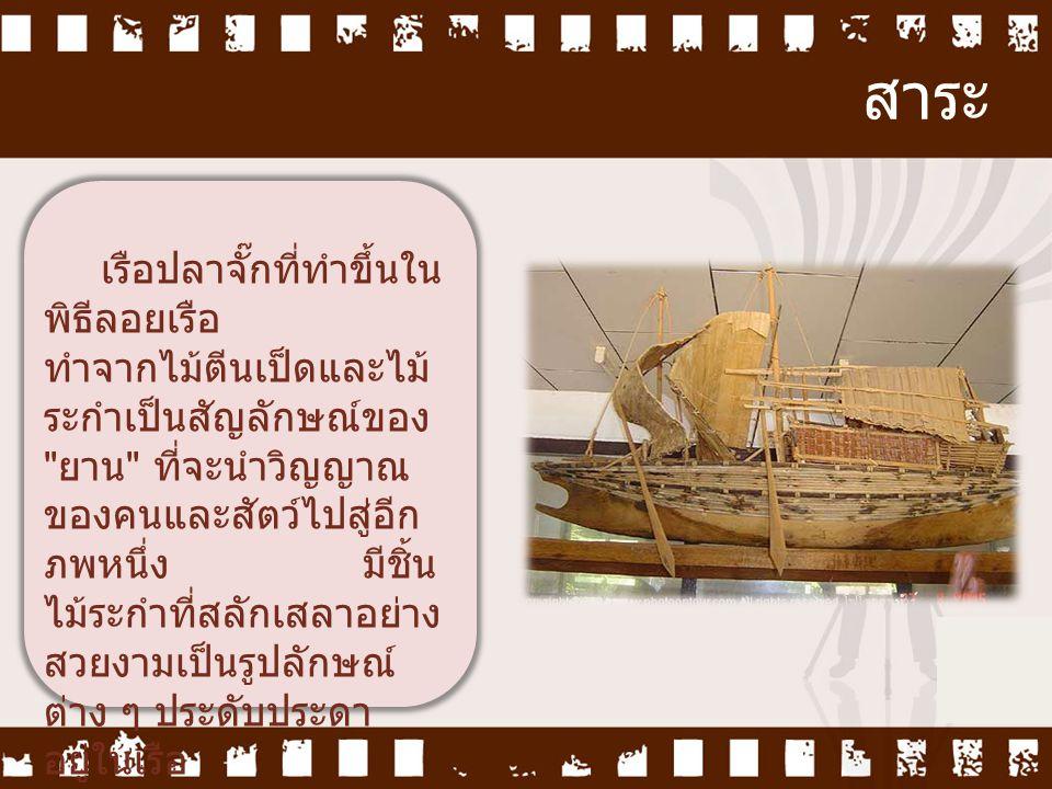 สาระ เรือปลาจั๊กที่ทำขึ้นใน พิธีลอยเรือ ทำจากไม้ตีนเป็ดและไม้ ระกำเป็นสัญลักษณ์ของ